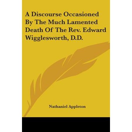 A Discourse Occasioned by the Much Lamented Death of the REV. Edward Wigglesworth, D.D.