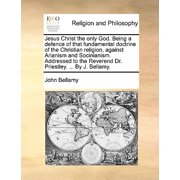 Jesus Christ the Only God. Being a Defence of That Fundamental Doctrine of the Christian Religion, Against Arianism and Socinianism. Addressed to the Reverend Dr. Priestley. ... by J. Bellamy.