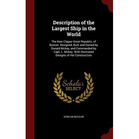 Description of the Largest Ship in the World : The New Clipper Great Republic, of Boston. Designed, Built and Owned by Donald McKay, and Commanded by Capt. L. McKay. with Illustrated Designs of Her