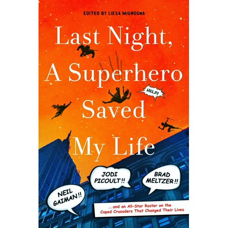 Last Night, a Superhero Saved My Life : Neil Gaiman!! Jodi Picoult!! Brad Meltzer!! . . . and an All-Star Roster on the Caped Crusaders That Changed Their Lives ()