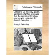 Letters to Dr. Horsley, Part II. Containing Farther Evidence That the Primitive Christian Church Was Unitarian. by Joseph Priestley, ...