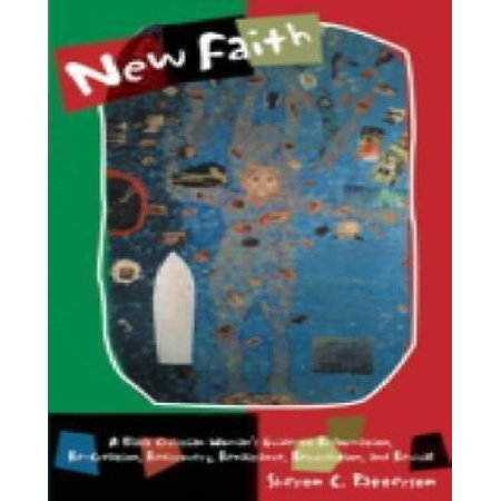 New Faith  A Black Christian Womans Guide To Reformation  Re Creation  Rediscovery  Renaissance  Resurrection  And Revival