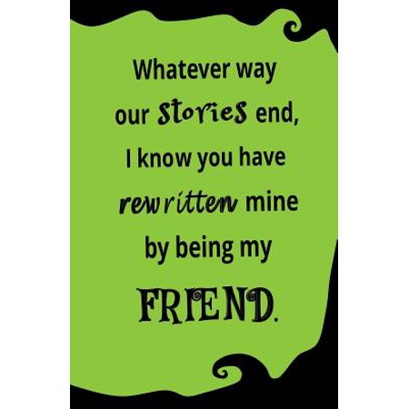 Whatever Way Our Stories End, I Know You Have Rewritten Mine by Being My Friend : Blank Journal and Friendship