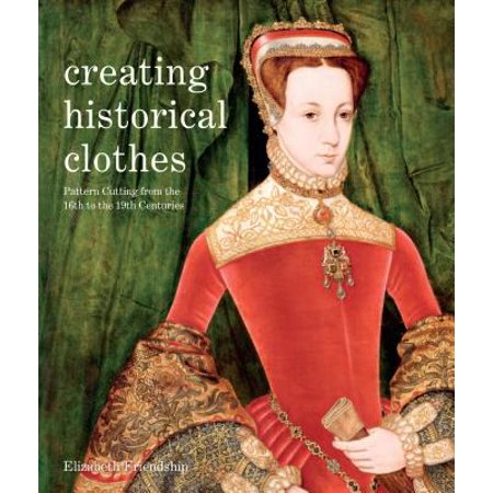 Creating Historical Clothes : Pattern Cutting from Tudor to Victorian Times - Historical Clothing