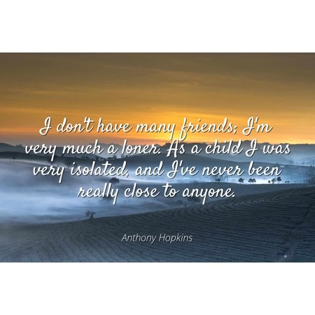 Anthony Hopkins - I don't have many friends; I'm very much a loner. As a child I was very isolated, and I've never been really close to anyone - Famous Quotes Laminated POSTER PRINT 24X20.