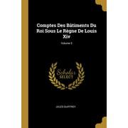 Comptes Des B�timents Du Roi Sous Le R�gne de Louis XIV; Volume 5 Paperback