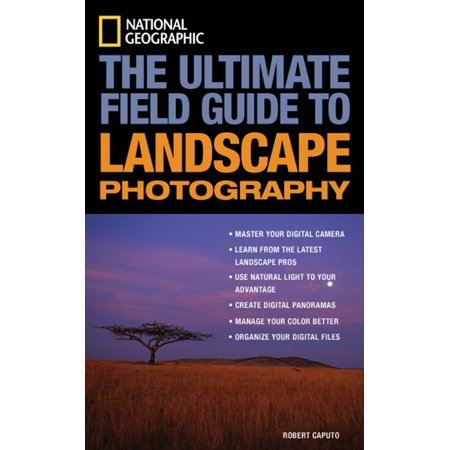 National Geographic: The Ultimate Field Guide to Landscape (National Geographic Ultimate Field Guide To Photography)