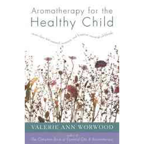 Aromatherapy for the Healthy Child: More Than 300 Natural, Non-Toxic, and Fragrant Essential Oil Blends