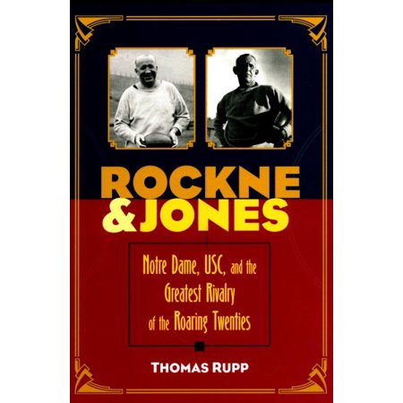 Rockne and Jones : Notre Dame, Usc, and the Greatest Rivalry of the Roaring Twenties