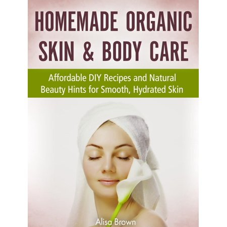 Homemade Organic Skin & Body Care : Affordable DIY Recipes and Natural Beauty Hints for Smooth, Hydrated Skin - eBook (Homemade Body Care Recipes)
