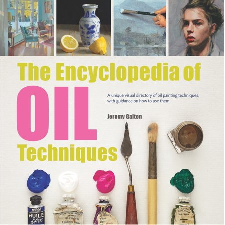 Encyclopedia of Oil Painting Techniques, The : A Unique Visual Directory Of Oil Painting Techniques, With Guidance On How To Use Them