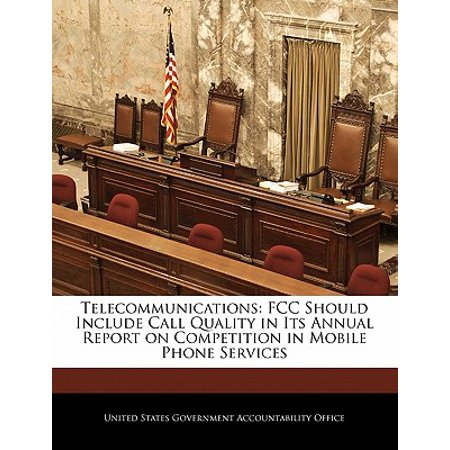 Telecommunications : FCC Should Include Call Quality in Its Annual Report on Competition in Mobile Phone