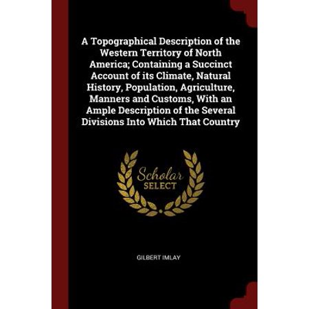 A Topographical Description of the Western Territory of North America; Containing a Succinct Account of Its Climate, Natural History, Population, Agriculture, Manners and Customs, with an Ample Description of the Several Divisions Into Which That