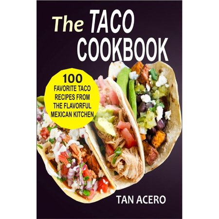 The Taco Cookbook: 100 Favorite Taco Recipes From The Flavorful Mexican Kitchen -