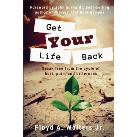 Get Your Life Back : Break Free from the Cycle of Hurt, Pain, and