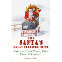 The Santa's Great Treasure Chest: 450+ Christmas Novels, Tales, Carols & Legends - eBook