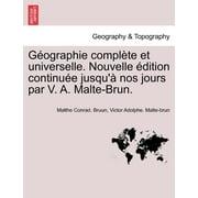 Geographie Complete Et Universelle. Nouvelle Edition Continuee Jusqu'a Nos Jours Par V. A. Malte-Brun.