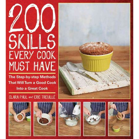 200 Skills Every Cook Must Have: The Step-by-Step Methods That Will Turn a Good Cook into a Great Cook by