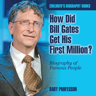 How Did Bill Gates Get His First Million? Biography of Famous People Children's Biography