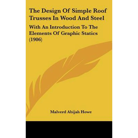 Wood Roof Trusses (The Design of Simple Roof Trusses in Wood and Steel: With an Introduction to the Elements of Graphic Statics)