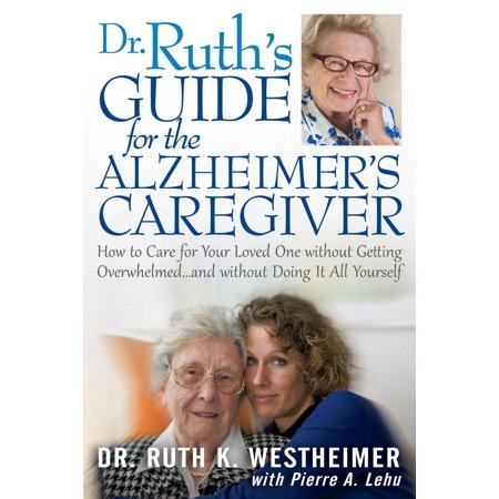 Dr Ruth's Guide for the Alzheimer's Caregiver : How to Care for Your Loved One Without Getting Overwhelmed...and Without Doing It All Yourself