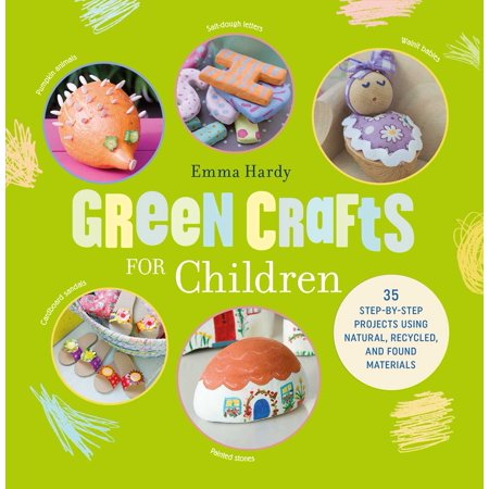 Green Crafts for Children : 35 step-by-step projects using natural, recycled, and found