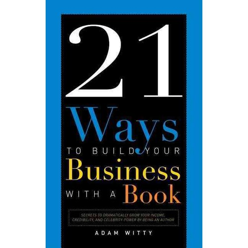 21 Ways to Build Your Business with a Book : Secrets to Dramatically Grow Your Income, Credibility, and Celebrity-Power by Being an Author