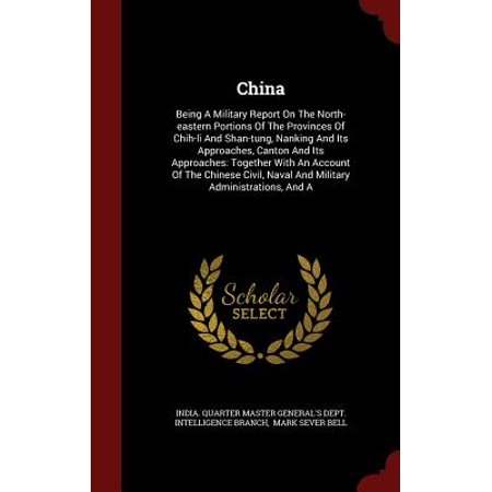 China : Being a Military Report on the North-Eastern Portions of the Provinces of Chih-Li and Shan-Tung, Nanking and Its Approaches, Canton and Its Approaches: Together with an Account of the Chinese Civil, Naval and Military Administrations, and a
