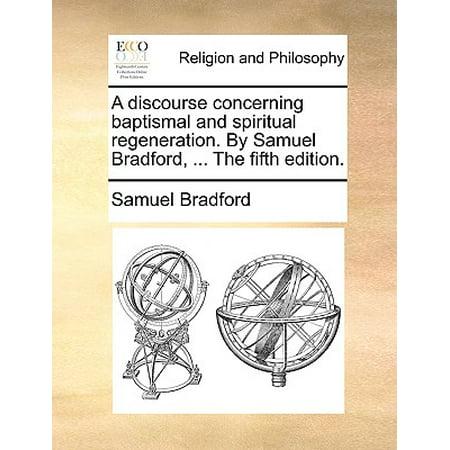 A Discourse Concerning Baptismal and Spiritual Regeneration. by Samuel Bradford, ... the Fifth (Bradford Editions)
