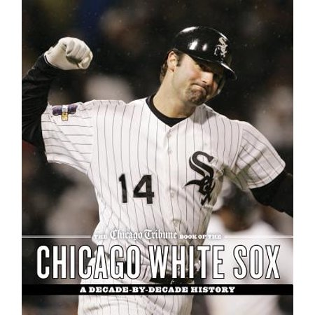The Chicago Tribune Book of the Chicago White Sox : A Decade-By-Decade History