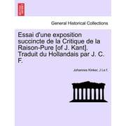 Essai D'Une Exposition Succincte de La Critique de La Raison-Pure [Of J. Kant]. Traduit Du Hollandais Par J. C. F.