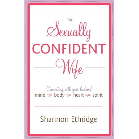 The Sexually Confident Wife : Connecting with Your Husband Mind Body Heart (Husbands Love Your Wives Wives Respect Your Husbands)