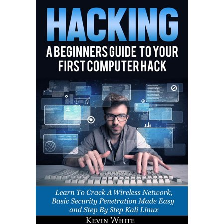 Hacking: A Beginners Guide To Your First Computer Hack; Learn To Crack A Wireless Network, Basic Security Penetration Made Easy and Step By Step Kali Linux -