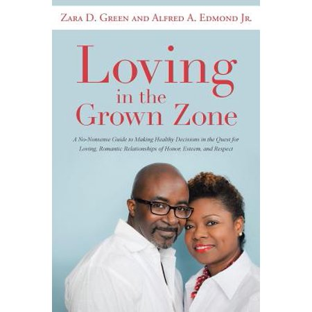 Loving in the Grown Zone : A No-Nonsense Guide to Making Healthy Decisions in the Quest for Loving, Romantic Relationships of Honor, Esteem, and
