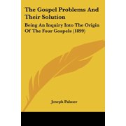 The Gospel Problems and Their Solution : Being an Inquiry Into the Origin of the Four Gospels (1899)