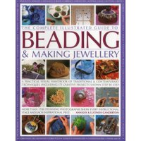 The Complete Illustrated Guide to Beading & Making Jewellery : A Practical Visual Handbook of Traditional and Contemporary Techniques, Including 175 Creative Projects Shown Step by Step