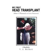 My First Head Transplant : (How I Planned to Live Forever)