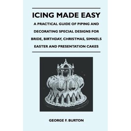 Icing Made Easy - A Practical Guide of Piping and Decorating Special Designs for Bride, Birthday, Christmas, Simnels Easter and Presentation Cakes -