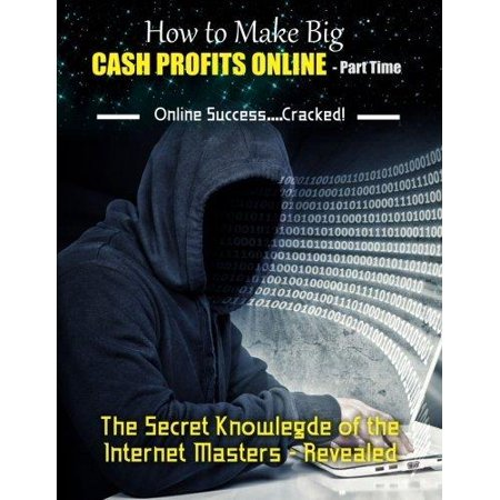 How To Make Big Cash Profits Online   Part Time  The Secret Knowledge Of The Internet Masters   Revealed