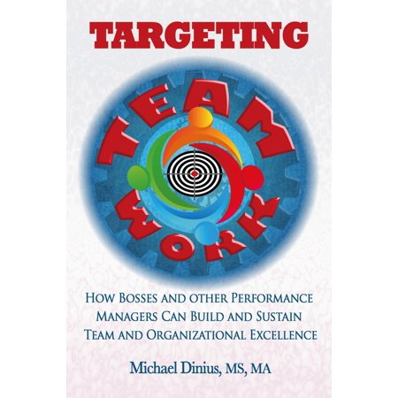Targeting Teamwork: How Bosses and Other Performance Managers Can Build and Sustain Team and Organizational Excellence - (Quality And Performance Excellence Management Organization And Strategy)