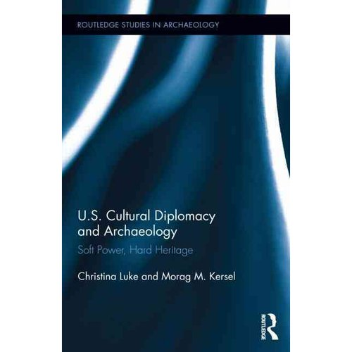 U.S. Cultural Diplomacy and Archaeology: Soft Power, Hard Heritage