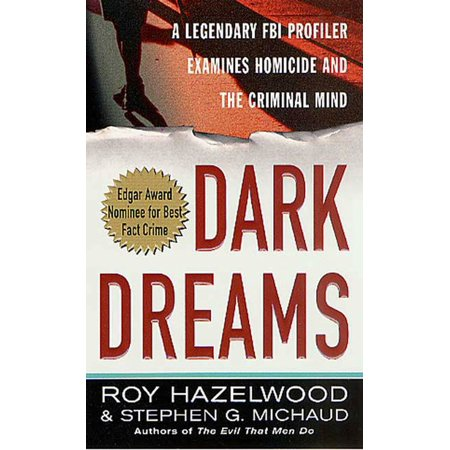 Dark Dreams : A Legendary FBI Profiler Examines  Homicide and the Criminal Mind