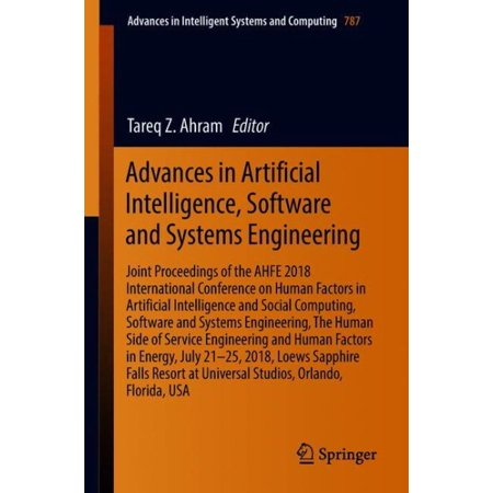 Advances in Artificial Intelligence, Software and Systems Engineering : Joint Proceedings of the Ahfe 2018 International Conference on Human Factors in Artificial Intelligence and Social Computing, Software and Systems Engineering, the Human Side of Service Engineering and Human Factors in Energy, July 21-25, 2018, Loews (International Conference On Human Factors In Computing Systems)