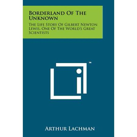Borderland of the Unknown : The Life Story of Gilbert Newton Lewis, One of the World's Great