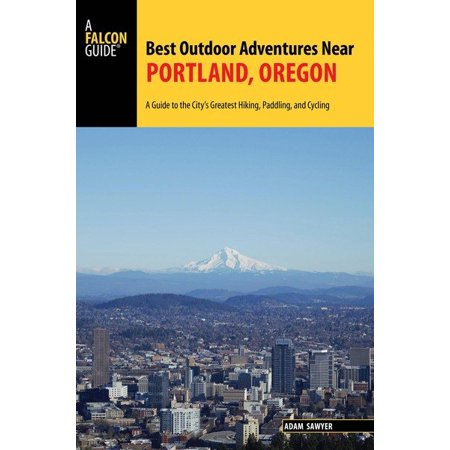 Best Outdoor Adventures Near Portland, Oregon : A Guide to the City's Greatest Hiking, Paddling, and