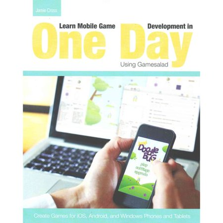 Learn Mobile Game Development In One Day Using Gamesalad  Create Games For Ios  Android And Windows Phones And Tablets