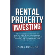 Rental Property Investing: Complete Beginner's Guide on How to Create Wealth, Passive Income and Financial Freedom with Apartments and Multifamil