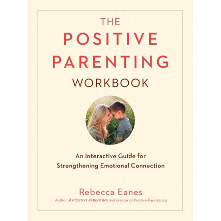 The Positive Parenting Workbook : An Interactive Guide for Strengthening Emotional