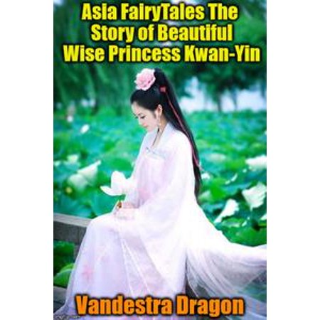 Asia FairyTales The Story of Beautiful Wise Princess Kwan-Yin - eBook