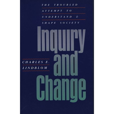 Inquiry and Change : The Troubled Attempt to Understand and Shape (Charles E Lindblom The Science Of Muddling Through)